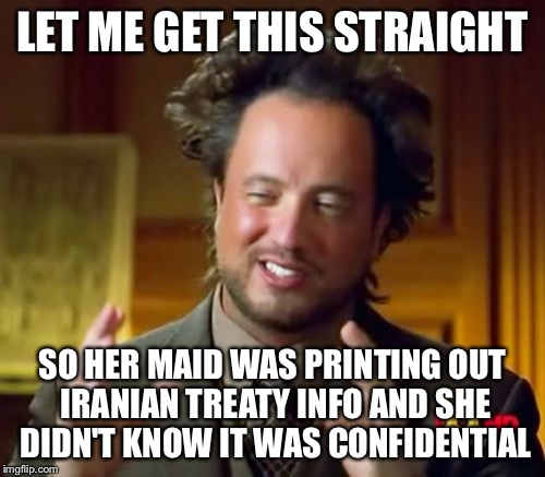 Ancient Aliens Meme | LET ME GET THIS STRAIGHT SO HER MAID WAS PRINTING OUT IRANIAN TREATY INFO AND SHE DIDN'T KNOW IT WAS CONFIDENTIAL | image tagged in politics,hillary clinton 2016 | made w/ Imgflip meme maker