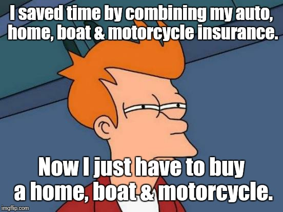 Futurama Fry Meme | I saved time by combining my auto, home, boat & motorcycle insurance. Now I just have to buy a home, boat & motorcycle. | image tagged in memes,futurama fry | made w/ Imgflip meme maker