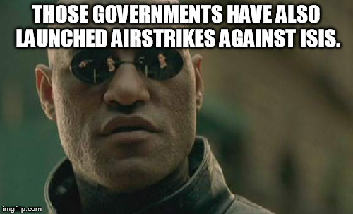 Matrix Morpheus Meme | THOSE GOVERNMENTS HAVE ALSO LAUNCHED AIRSTRIKES AGAINST ISIS. | image tagged in memes,matrix morpheus | made w/ Imgflip meme maker