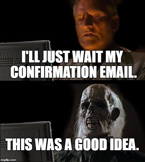 Ill Just Wait Here Meme | I'LL JUST WAIT MY CONFIRMATION EMAIL. THIS WAS A GOOD IDEA. | image tagged in memes,ill just wait here | made w/ Imgflip meme maker