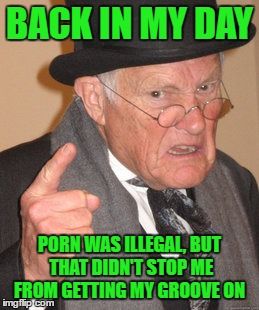 Back In My Day Meme | BACK IN MY DAY PORN WAS ILLEGAL, BUT THAT DIDN'T STOP ME FROM GETTING MY GROOVE ON | image tagged in memes,back in my day | made w/ Imgflip meme maker