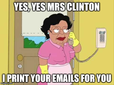 This actually happened..Hillary allowed her maid to print State emails! | YES, YES MRS CLINTON I PRINT YOUR EMAILS FOR YOU | image tagged in memes,consuela,hillary,email scandal,fbi | made w/ Imgflip meme maker