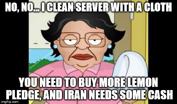 NO, NO... I CLEAN SERVER WITH A CLOTH YOU NEED TO BUY MORE LEMON PLEDGE, AND IRAN NEEDS SOME CASH | made w/ Imgflip meme maker