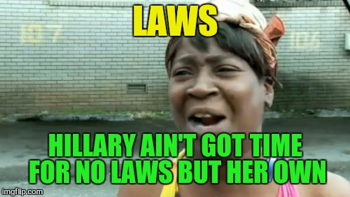 Aint Nobody Got Time For That Meme | LAWS HILLARY AIN'T GOT TIME FOR NO LAWS BUT HER OWN | image tagged in memes,aint nobody got time for that | made w/ Imgflip meme maker
