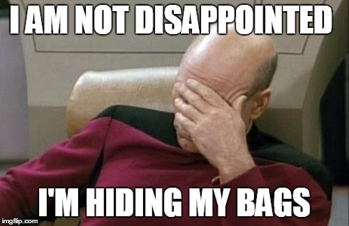 Captain Picard Facepalm Meme | I AM NOT DISAPPOINTED I'M HIDING MY BAGS | image tagged in memes,captain picard facepalm | made w/ Imgflip meme maker