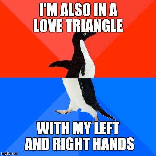 Socially Awesome Awkward Penguin Meme | I'M ALSO IN A LOVE TRIANGLE WITH MY LEFT AND RIGHT HANDS | image tagged in memes,socially awesome awkward penguin | made w/ Imgflip meme maker