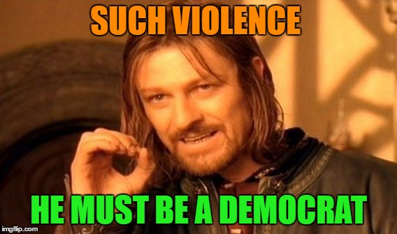 One Does Not Simply Meme | SUCH VIOLENCE HE MUST BE A DEMOCRAT | image tagged in memes,one does not simply | made w/ Imgflip meme maker