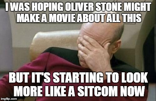 Captain Picard Facepalm Meme | I WAS HOPING OLIVER STONE MIGHT MAKE A MOVIE ABOUT ALL THIS BUT IT'S STARTING TO LOOK MORE LIKE A SITCOM NOW | image tagged in memes,captain picard facepalm | made w/ Imgflip meme maker