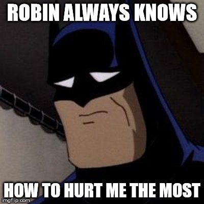 Sad Batman | ROBIN ALWAYS KNOWS HOW TO HURT ME THE MOST | image tagged in sad batman,it came from the comments,batman and robin,words can hurt | made w/ Imgflip meme maker
