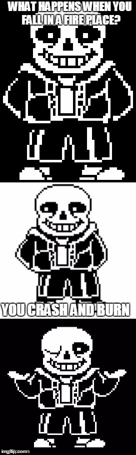 pun master sans  | WHAT HAPPENS WHEN YOU FALL IN A FIRE PLACE? YOU CRASH AND BURN | image tagged in pun master sans | made w/ Imgflip meme maker