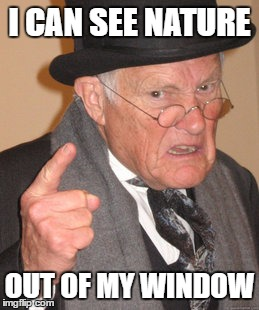 Back In My Day Meme | I CAN SEE NATURE OUT OF MY WINDOW | image tagged in memes,back in my day | made w/ Imgflip meme maker