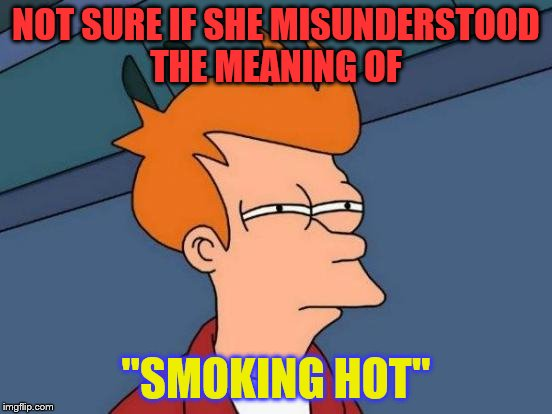 "Futurama Fry Meme | NOT SURE IF SHE MISUNDERSTOOD THE MEANING OF ""SMOKING HOT"" 