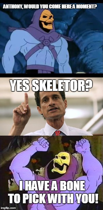 Skeletor and Anathony | ANTHONY, WOULD YOU COME HERE A MOMENT? YES SKELETOR? I HAVE A BONE TO PICK WITH YOU! | image tagged in skeletor,anthony weiner | made w/ Imgflip meme maker