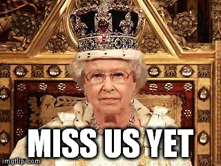 Queen of England | MISS US YET | image tagged in queen of england | made w/ Imgflip meme maker