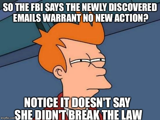 The devil is in the details. | SO THE FBI SAYS THE NEWLY DISCOVERED EMAILS WARRANT NO NEW ACTION? NOTICE IT DOESN'T SAY SHE DIDN'T BREAK THE LAW | image tagged in memes,futurama fry | made w/ Imgflip meme maker