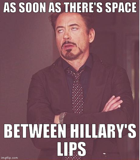 She's just that annoying | AS SOON AS THERE'S SPACE BETWEEN HILLARY'S LIPS | image tagged in memes,face you make robert downey jr,donald trump approves,hillary clinton for prison hospital 2016,biased media,lying through y | made w/ Imgflip meme maker