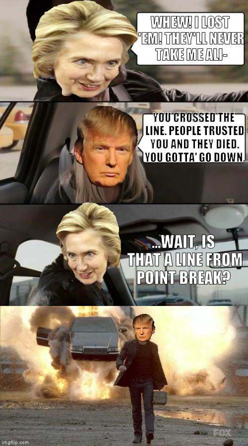 I like to imagine Trump having an 80's-90's action star's lines | WHEW! I LOST 'EM! THEY'LL NEVER TAKE ME ALI- YOU CROSSED THE LINE. PEOPLE TRUSTED YOU AND THEY DIED. YOU GOTTA' GO DOWN. ...WAIT, IS THAT A  | image tagged in memes,the rock driving,donald trump approves,hillary clinton for prison hospital 2016,point break,walking away form an explosion | made w/ Imgflip meme maker
