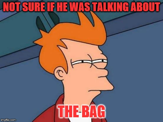 Futurama Fry Meme | NOT SURE IF HE WAS TALKING ABOUT THE BAG | image tagged in memes,futurama fry | made w/ Imgflip meme maker