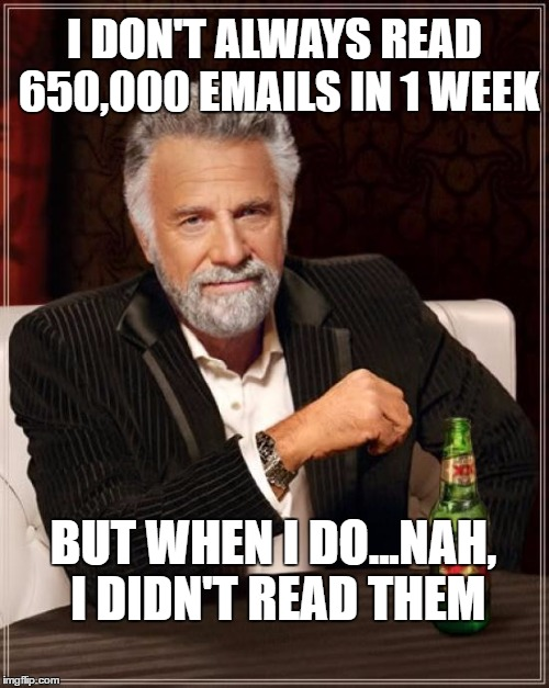 Comey lets Hillary off. | I DON'T ALWAYS READ 650,000 EMAILS IN 1 WEEK BUT WHEN I DO...NAH, I DIDN'T READ THEM | image tagged in memes,the most interesting man in the world,hillary emails,huma abedin | made w/ Imgflip meme maker