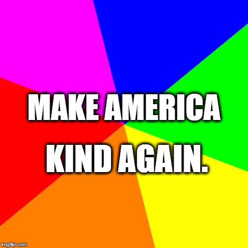 Blank Colored Background Meme | MAKE AMERICA KIND AGAIN. | image tagged in memes,blank colored background | made w/ Imgflip meme maker