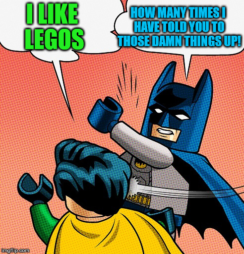 Batman Slapping Robin Lego | I LIKE LEGOS HOW MANY TIMES I HAVE TOLD YOU TO THOSE DAMN THINGS UP! | image tagged in batman slapping robin lego | made w/ Imgflip meme maker