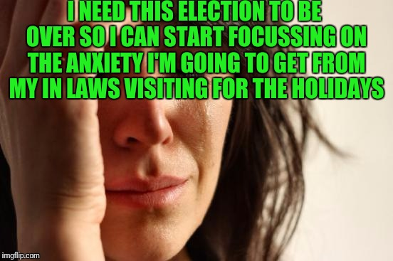 First World Problems Meme | I NEED THIS ELECTION TO BE OVER SO I CAN START FOCUSSING ON THE ANXIETY I'M GOING TO GET FROM MY IN LAWS VISITING FOR THE HOLIDAYS | image tagged in memes,first world problems | made w/ Imgflip meme maker