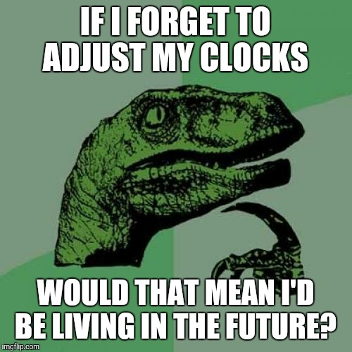 Philosoraptor Meme | IF I FORGET TO ADJUST MY CLOCKS WOULD THAT MEAN I'D BE LIVING IN THE FUTURE? | image tagged in memes,philosoraptor | made w/ Imgflip meme maker