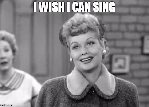 can sing image tagged in i love lucy made w imgflip meme maker
