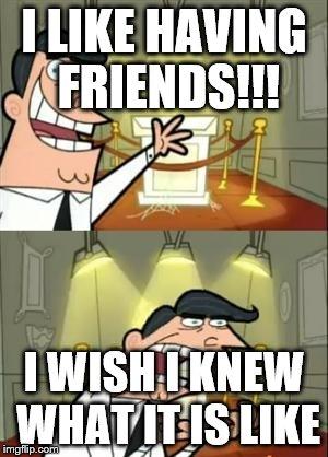 i wish i had friends imgflip