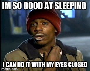 Yall Got Any More Of | IM SO GOOD AT SLEEPING I CAN DO IT WITH MY EYES CLOSED | image tagged in memes,yall got any more of | made w/ Imgflip meme maker
