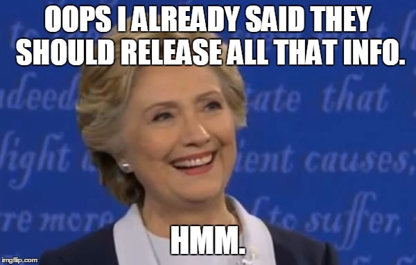 hillary smile | OOPS I ALREADY SAID THEY SHOULD RELEASE ALL THAT INFO. HMM. | image tagged in hillary smile | made w/ Imgflip meme maker