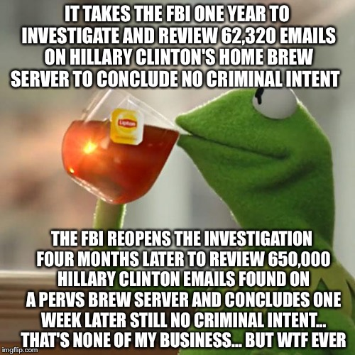 The FBI are just like the Muppets... Someone is pulling their strings too |  IT TAKES THE FBI ONE YEAR TO INVESTIGATE AND REVIEW 62,320 EMAILS ON HILLARY CLINTON'S HOME BREW SERVER TO CONCLUDE NO CRIMINAL INTENT; THE FBI REOPENS THE INVESTIGATION FOUR MONTHS LATER TO REVIEW 650,000 HILLARY CLINTON EMAILS FOUND ON A PERVS BREW SERVER AND CONCLUDES ONE WEEK LATER STILL NO CRIMINAL INTENT... THAT'S NONE OF MY BUSINESS... BUT WTF EVER | image tagged in memes,but thats none of my business,fbi,hillary clinton,james comey,lorretta lynch | made w/ Imgflip meme maker