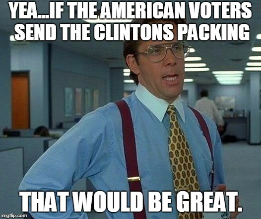 That Would Be Great Meme | YEA...IF THE AMERICAN VOTERS SEND THE CLINTONS PACKING THAT WOULD BE GREAT. | image tagged in memes,that would be great | made w/ Imgflip meme maker