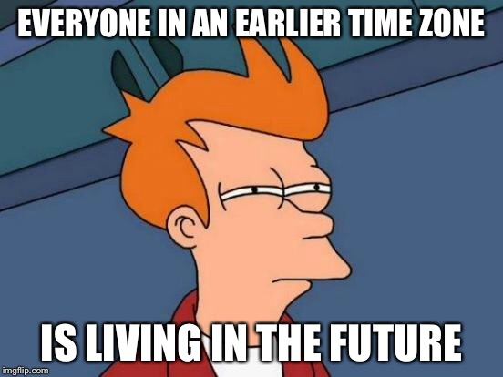 Futurama Fry Meme | EVERYONE IN AN EARLIER TIME ZONE IS LIVING IN THE FUTURE | image tagged in memes,futurama fry | made w/ Imgflip meme maker