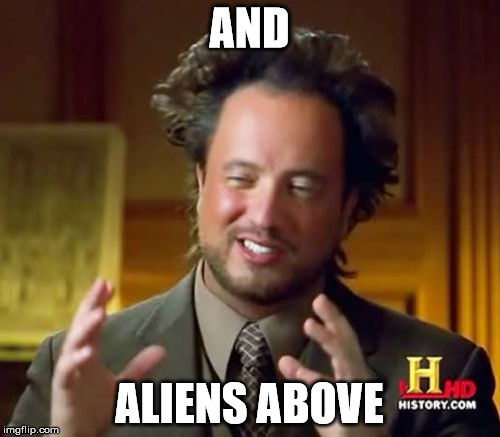 Ancient Aliens Meme | AND ALIENS ABOVE | image tagged in memes,ancient aliens | made w/ Imgflip meme maker