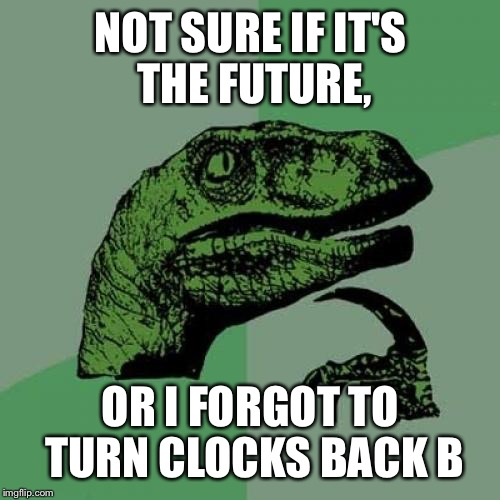 Philosoraptor Meme | NOT SURE IF IT'S THE FUTURE, OR I FORGOT TO TURN CLOCKS BACK B | image tagged in memes,philosoraptor | made w/ Imgflip meme maker