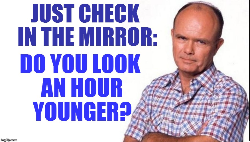 JUST CHECK IN THE MIRROR: DO YOU LOOK AN HOUR YOUNGER? | made w/ Imgflip meme maker