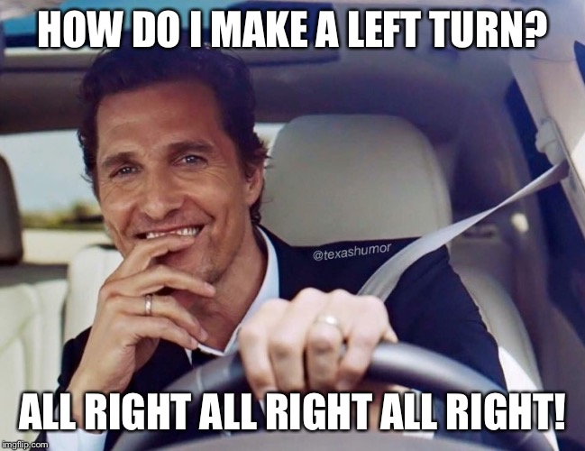 Matthew McConaughey | HOW DO I MAKE A LEFT TURN? ALL RIGHT ALL RIGHT ALL RIGHT! | image tagged in matthew mcconaughey | made w/ Imgflip meme maker