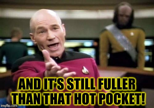 Picard Wtf Meme | AND IT'S STILL FULLER THAN THAT HOT POCKET! | image tagged in memes,picard wtf | made w/ Imgflip meme maker