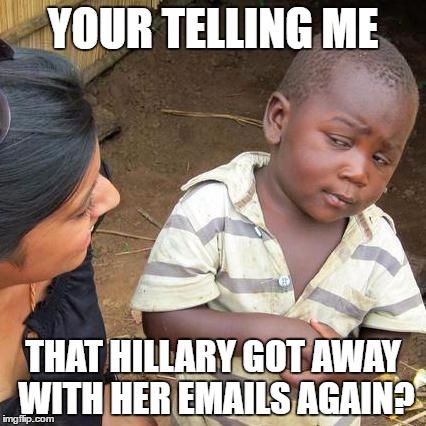 Damn it FBI | YOUR TELLING ME THAT HILLARY GOT AWAY WITH HER EMAILS AGAIN? | image tagged in memes,third world skeptical kid,political meme,crooked hillary,trump2016,funny | made w/ Imgflip meme maker