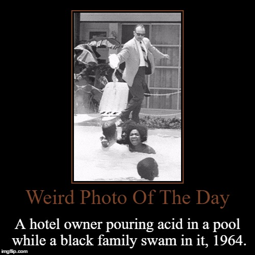 Racism, Makes People Do Crazy S%$@ Like This! | Weird Photo Of The Day | A hotel owner pouring acid in a pool while a black family swam in it, 1964. | image tagged in funny,demotivationals,weird,photo of the day,pool,acid | made w/ Imgflip demotivational maker