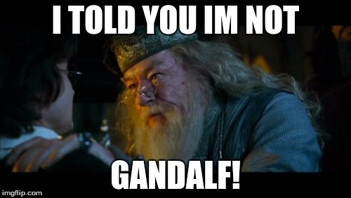 Angry Dumbledore | I TOLD YOU IM NOT GANDALF! | image tagged in memes,angry dumbledore | made w/ Imgflip meme maker