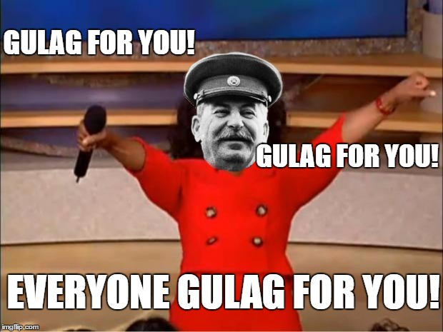 GULAG FOR YOU! |  GULAG FOR YOU! GULAG FOR YOU! EVERYONE GULAG FOR YOU! | image tagged in stalin,oprah you get a,gulag | made w/ Imgflip meme maker