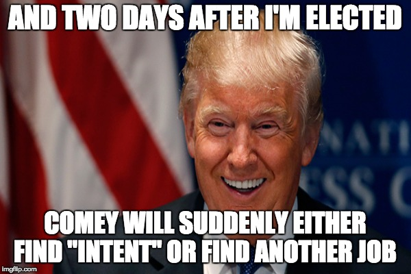 "AND TWO DAYS AFTER I'M ELECTED COMEY WILL SUDDENLY EITHER FIND ""INTENT"" OR FIND ANOTHER JOB 