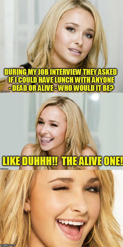 Bad Pun Hayden Panettiere | DURING MY JOB INTERVIEW THEY ASKED IF I COULD HAVE LUNCH WITH ANYONE - DEAD OR ALIVE - WHO WOULD IT BE? LIKE DUHHH!!  THE ALIVE ONE! | image tagged in bad pun hayden panettiere | made w/ Imgflip meme maker