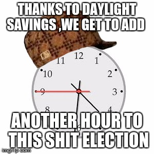 Scumbag Daylight Savings Time | THANKS TO DAYLIGHT SAVINGS ,WE GET TO ADD ANOTHER HOUR TO THIS SHIT ELECTION | image tagged in memes,scumbag daylight savings time | made w/ Imgflip meme maker