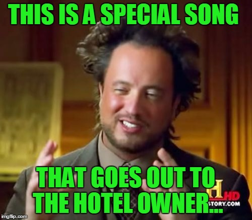 Ancient Aliens Meme | THIS IS A SPECIAL SONG THAT GOES OUT TO THE HOTEL OWNER... | image tagged in memes,ancient aliens | made w/ Imgflip meme maker