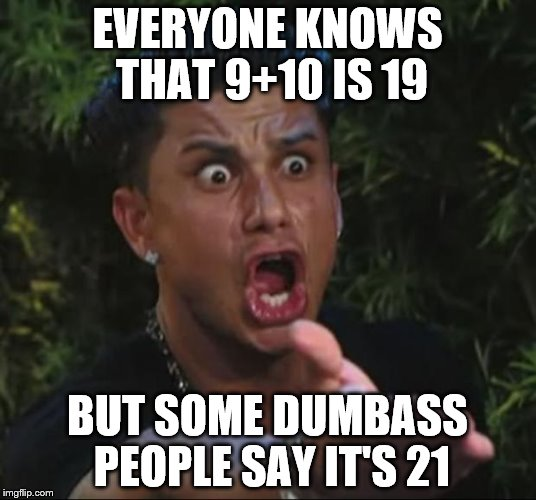 Twenny Wunnnnnnnnnnnnn | EVERYONE KNOWS THAT 9+10 IS 19 BUT SOME DUMBASS PEOPLE SAY IT'S 21 | image tagged in memes,dj pauly d,9 10,21,funny | made w/ Imgflip meme maker