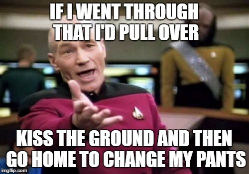 Picard Wtf Meme | IF I WENT THROUGH THAT I'D PULL OVER KISS THE GROUND AND THEN GO HOME TO CHANGE MY PANTS | image tagged in memes,picard wtf | made w/ Imgflip meme maker