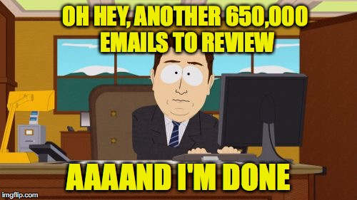 James Comey at work | OH HEY, ANOTHER 650,000 EMAILS TO REVIEW AAAAND I'M DONE | image tagged in memes,aaaaand its gone | made w/ Imgflip meme maker